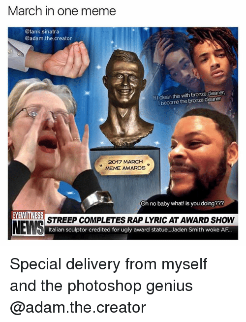 Af, Funny, and Jaden Smith: March in one meme  @tank sinatra  @adam the creator  If clean this with bronze cleaner  l become the bronze cleaner  2017 MARCH  MEME AWARDS  oh no baby what! is you doing???  EYEWITNESS  STREEP COMPLETES RAPLYRICATAWARD SHOW  NEWS  Italian sculptor credited for ugly award statue... Jaden Smith woke AF Special delivery from myself and the photoshop genius @adam.the.creator