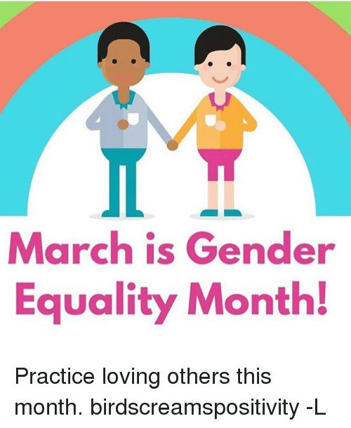 Memes, 🤖, and Gender: March is Gender  Equality Month! Practice loving others this month. birdscreamspositivity -L
