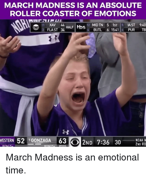 Rollers: MARCH MADNESS IS AN ABSOLUTE  ROLLER COASTER OF EMOTIONS  1 XAV 44.  12 MIDTN 5 1ST 5 LAST 940  HALF Hbs  UNT 3 FLAST 34  4 BUTL 6 15:41 4 PUR TB  WESTERN 52 GONZAGA 63  C 2ND 7:36 30  NCAA W  2ND RO March Madness is an emotional time.