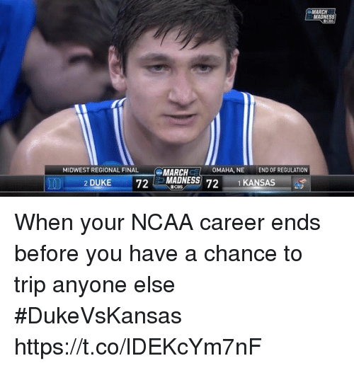 March Madness, Sports, and Duke: MARCH  MADNESS  MIDWEST REGIONAL FINAL  MARCH C  1-  OMAHA, NE  END OF REGULATION  2 DUKE 72 MADNESS When your NCAA career ends before you have a chance to trip anyone else #DukeVsKansas https://t.co/lDEKcYm7nF