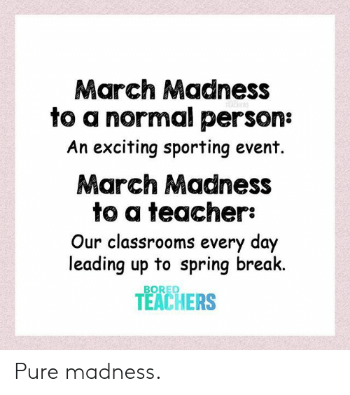 sporting: March Madness  to a normal person:  An exciting sporting event.  March Madness  to a teacher:  Our classrooms every day  leading up to spring break  TEACHERS  BORED Pure madness.