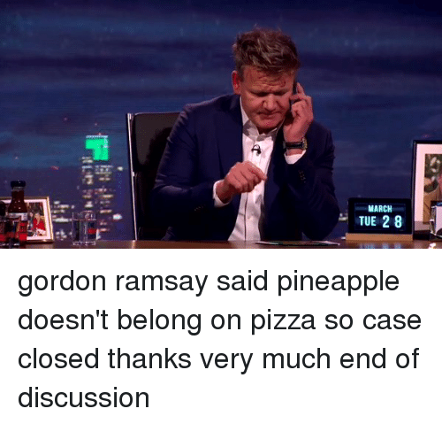 discussion: MARCH  TUE 2 8 gordon ramsay said pineapple doesn't belong on pizza so case closed thanks very much end of discussion
