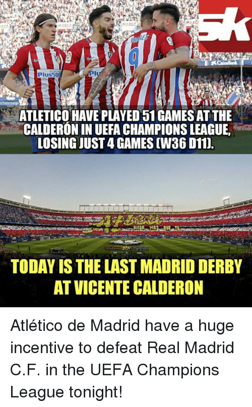 Memes, Real Madrid, and Champions League: MARCI  NMARCA  MARCA  XCaixaBank  Plus50N  ATLETICO HAVE PLAYED 51 GAMES AT THE  CALDERONIN UEFA CHAMPIONS LEAGUE,  LOSING JUST4 GAMES(W36 D11).  TODAY IS THE LAST MADRID DERBY  AT VICENTE CALDERON Atlético de Madrid have a huge incentive to defeat Real Madrid C.F. in the UEFA Champions League tonight!