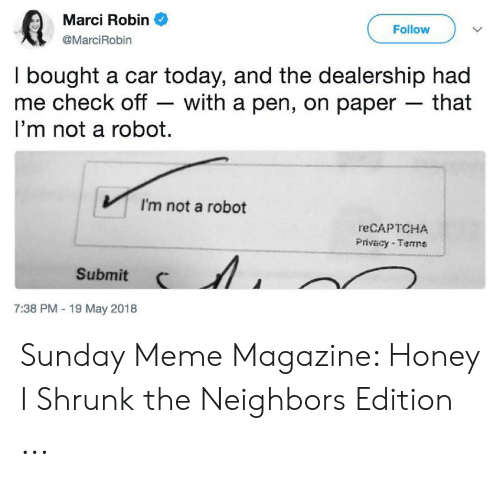 Sunday Meme: Marci Robin  Follow  @MarciRobin  I bought a car today, and the dealership had  me check off - with a pen, on paper that  I'm not a robot  I'm not a robot  reCAPTCHA  Privacy-Terrns  Submit  7:38 PM 19 May 2018 Sunday Meme Magazine: Honey I Shrunk the Neighbors Edition ...