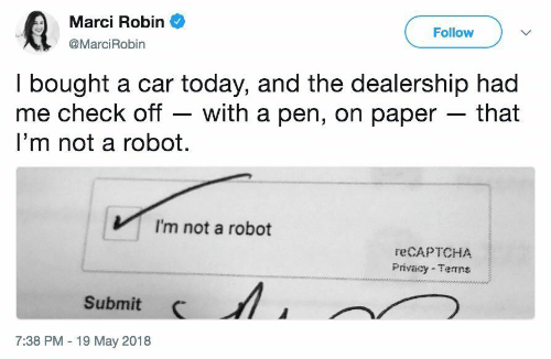 Im Not A Robot: Marci Robin  @MarciRobin  Follow  I bought a car today, and the dealership had  me check off - with a pen, on paper - that  I'm not a robot.  I'm not a robot  reCAPTCHA  Privacy Temns  Submit  7:38 PM -19 May 2018