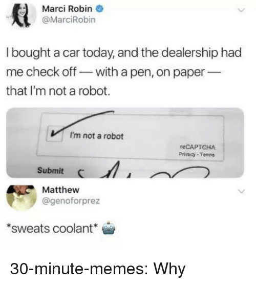 Im Not A Robot: Marci Robin  @MarciRobin  I bought a car today, and the dealership had  me check off- with a pen, on paper  that I'm not a robot.  I'm not a robot  eCAPTCHA  Privacy Tenns  Submit  Matthew  @genoforprez  sweats coolant 30-minute-memes:  Why