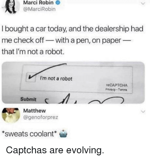 Im Not A Robot: Marci Robin  @MarciRobin  I bought a car today, and the dealership had  me check off- with a pen, on paper  that I'm not a robot.  I'm not a robot  reCAPTCHA  Privaay Tanne  Submit  Matthew  @genoforprez  sweats coolant Captchas are evolving.
