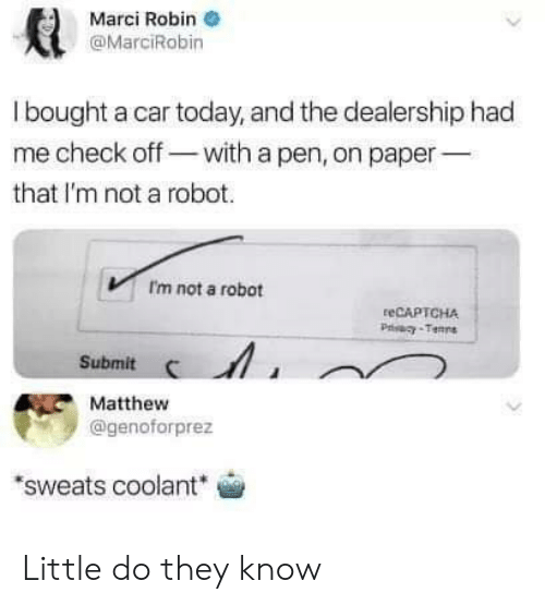 Im Not A Robot: Marci Robin  @MarciRobin  l bought a car today, and the dealership had  me check off-with a pen, on paper  that I'm not a robot.  Im not a robot  teCAPTCHA  Submit  Matthew  @genoforprez  sweats coolant Little do they know