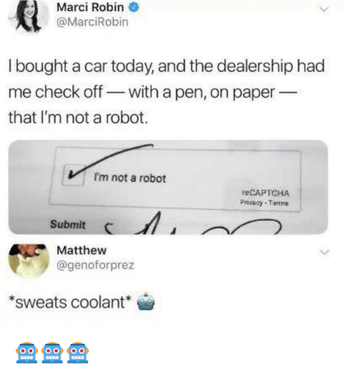 Im Not A Robot: Marci Robine  @MarciRobin  I bought a car today, and the dealership had  me check off-with a pen, on paper  that I'm not a robot.  I'm not a robot  reCAPTCHA  Prvacy Tanns  Submit  Matthew  @genoforprez  sweats coolant* 🤖🤖🤖