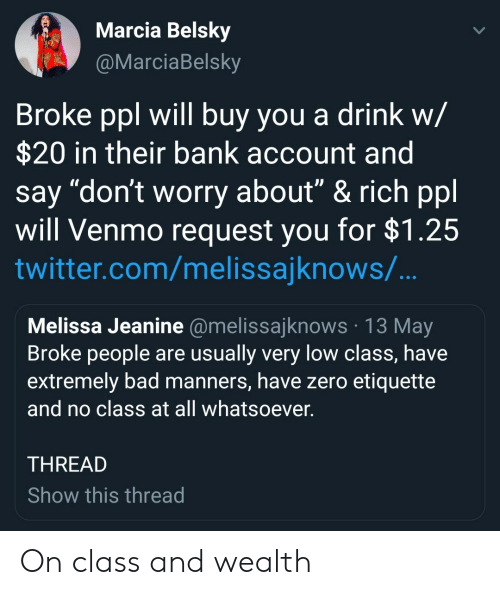 """Marcia: Marcia Belsky  arciaBelsky  Broke ppl will buy you a drink w/  $20 in their bank account and  say """"don't worry about"""" & rich ppl  will Venmo request you for $1.25  twitter.com/melissajknows/  Melissa Jeanine @melissajknows 13 May  Broke people are usually very low class, have  extremely bad manners, have zero etiquette  and no class at all whatsoever  THREAD  Show this thread On class and wealth"""