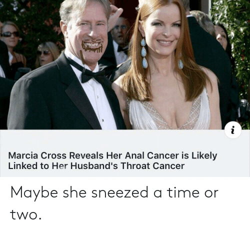 throat cancer: Marcia Cross Reveals Her Anal Cancer is Likely  Linked to Her Husband's Throat Cancer Maybe she sneezed a time or two.