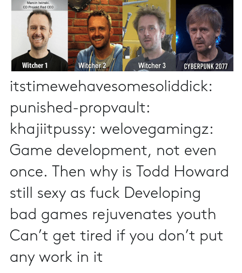 cyberpunk: Marcin Iwinski,  CD Projekt Red CEO  Witcher 2  Witcher 1  Witcher 3  CYBERPUNK 2077 itstimewehavesomesoliddick: punished-propvault:   khajiitpussy:   welovegamingz: Game development, not even once.  Then why is Todd Howard still sexy as fuck   Developing bad games rejuvenates youth    Can't get tired if you don't put any work in it