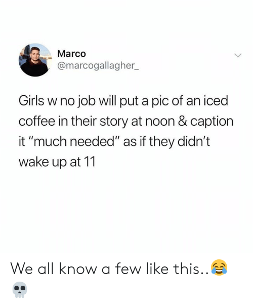 """We All Know A: Marco  @marcogallagher  Girls w no job will put a pic of an iced  coffee in their story at noon & caption  it """"much needed"""" as if they didn't  wake up at 11 We all know a few like this..😂💀"""
