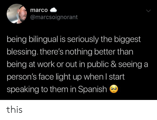 In Spanish: marco  @marcsoignorant  being bilingual is seriously the biggest  blessing. there's nothing better than  being at work or out in public & seeing a  person's face light up when I start  speaking to them in Spanish this
