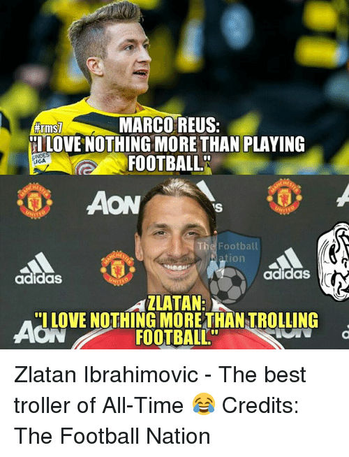 Adidas, Memes, and Zlatan Ibrahimovic: MARCO REUS:  #rm  HLOVE NOTHING MORE THAN PLAYING  FOOTBALL  GA  VS  he Football  Nation  adidas  adidas  AZLATAN:  I LOVE NOTHING MORE THAN TROLLING  FOOTBALL Zlatan Ibrahimovic - The best troller of All-Time 😂  Credits: The Football Nation