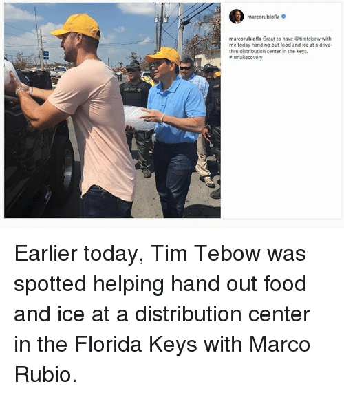 Food, Memes, and Marco Rubio: marcorubiofla  marcorublofia Great to have @timtebow with  me today handing out food and ice at a drive  thru distribution cente in the Keys  #Irma Recovery Earlier today, Tim Tebow was spotted helping hand out food and ice at a distribution center in the Florida Keys with Marco Rubio.
