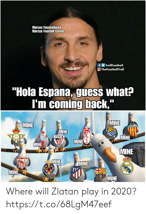 "Marcos: Marcos Fussballecke  Marcos Football Corner  fTrollFootball  O TheFootballTroll  ""Hola Espana, guess what?  I'm coming back,  MINE  MINE  MINE  ATHLETIC CLUB  MINE  MINE  MINE  MINE  MINE  MINE  EVB  MINE  MINE Where will Zlatan play in 2020? https://t.co/68LgM47eef"