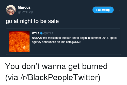 Ktla: Marcus  @BlvckGrip  Following  go at night to be safe  KTLA@KTLA  NASA's first mission to the sun set to begin in summer 2018, space  agency announces on.ktla.comjQR60 <p>You don&rsquo;t wanna get burned (via /r/BlackPeopleTwitter)</p>
