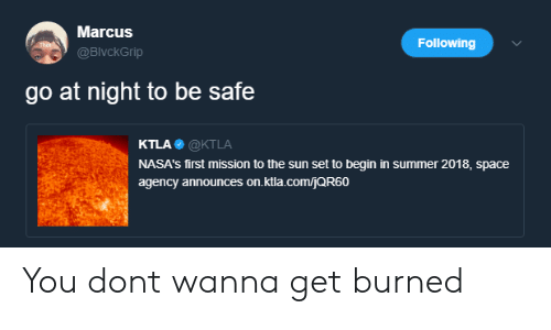 Ktla: Marcus  @BlvckGrip  Following  go at night to be safe  KTLA@KTLA  NASA's first mission to the sun set to begin in summer 2018, space  agency announces on.ktla.comjQR60 You dont wanna get burned