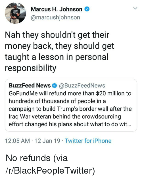 Refund: Marcus H. Johnson  @marcushjohnson  PROVE  Nah they shouldn't get their  money back, they should get  taught a lesson in personal  responsibility  BuzzFeed News @BuzzFeedNews  GoFundMe will refund more than $20 million to  hundreds of thousands of people in a  campaign to build Trump's border wall after the  Iraq War veteran behind the crowdsourcing  effort changed his plans about what to do wit...  12:05 AM 12 Jan 19 Twitter for iPhone No refunds (via /r/BlackPeopleTwitter)