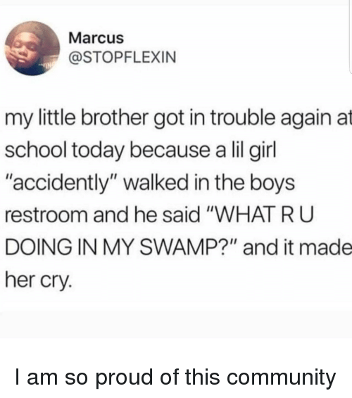 "accidently: Marcus  @STOPFLEXIN  my little brother got in trouble again at  school today because a lil girl  ""accidently"" walked in the boys  restroom and he said ""WHAT R U  DOING IN MY SWAMP?"" and it made  her cry. I am so proud of this community"