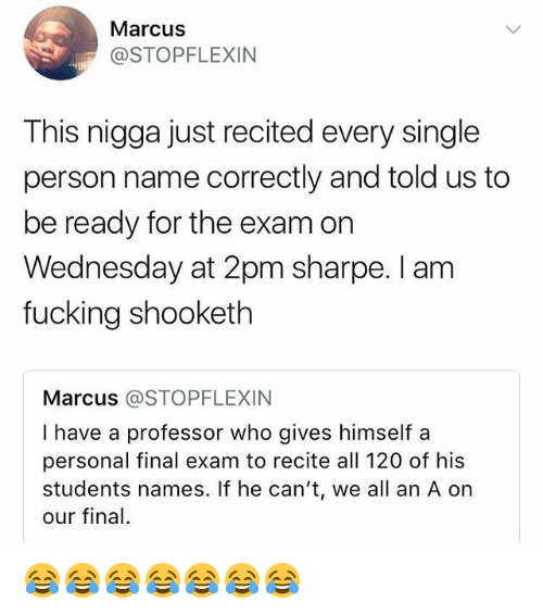 Fucking, Wednesday, and Girl Memes: Marcus  @STOPFLEXIN  This nigga just recited every single  person name correctly and told us to  be ready for the exam on  Wednesday at 2pm sharpe. I am  fucking shooketh  Marcus @STOPFLEXIN  I have a professor who gives himself a  personal final exam to recite all 120 of his  students names. If he can't, we all an A on  our final. 😂😂😂😂😂😂😂
