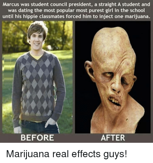 One Marijuanas: Marcus was student council president, a straight A student and  was dating the most popular most purest girl in the school  until his hippie classmates forced him to inject one marijuana.  BEFORE  AFTER Marijuana real effects guys!