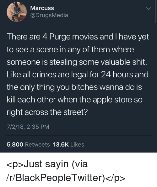 Apple, Blackpeopletwitter, and Movies: Marcuss  @DrugsMedia  There are 4 Purge movies and I have yet  to see a scene in any of them where  someone is stealing some valuable shit.  Like all crimes are legal for 24 hours and  the only thing you bitches wanna do is  kill each other when the apple store so  right across the street?  7/2/18, 2:35 PM  5,800 Retweets 13.6K Likes <p>Just sayin (via /r/BlackPeopleTwitter)</p>
