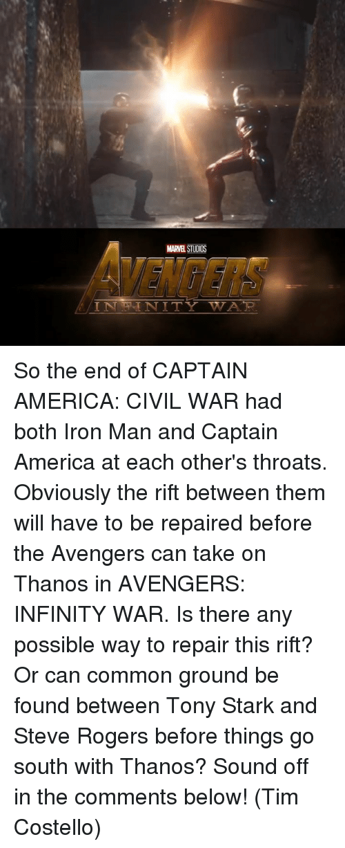 tony stark: MARE STUDIOS  IN NITY TWA TR. So the end of CAPTAIN AMERICA: CIVIL WAR had both Iron Man and Captain America at each other's throats. Obviously the rift between them will have to be repaired before the Avengers can take on Thanos in AVENGERS: INFINITY WAR.  Is there any possible way to repair this rift? Or can common ground be found between Tony Stark and Steve Rogers before things go south with Thanos?  Sound off in the comments below!   (Tim Costello)