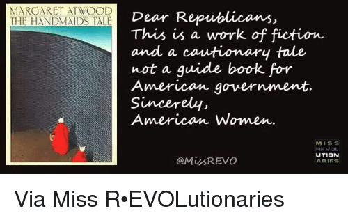 Memes, Aries, and Sincerely: MARGARET ATWOOD  THE HANDMAIDS TALE  Dear R  This is a work of fiction  and a cautionary tale  not a guide book for  American government.  Sincerely,  American Women.  MISS  REVOL  UTION  Miss REVO  ARIES Via Miss R•EVOLutionaries