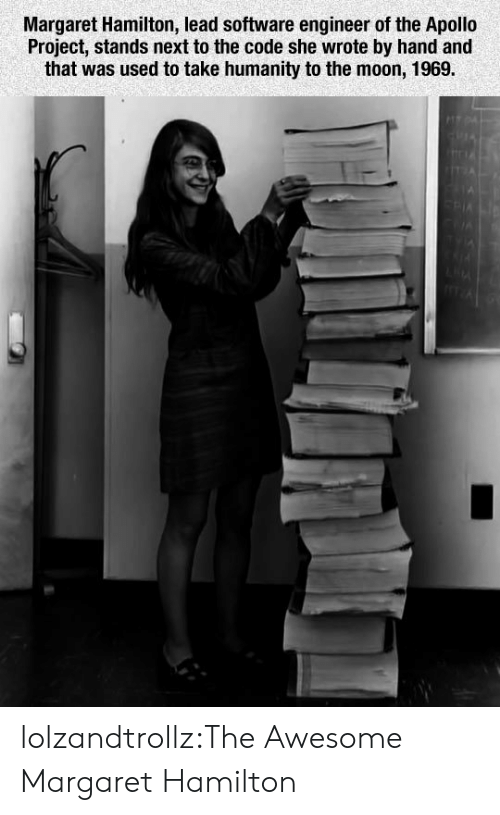 Margaret: Margaret Hamilton, lead software engineer of the Apollo  Project, stands next to the code she wrote by hand and  that was used to take humanity to the moon, 1969. lolzandtrollz:The Awesome Margaret Hamilton