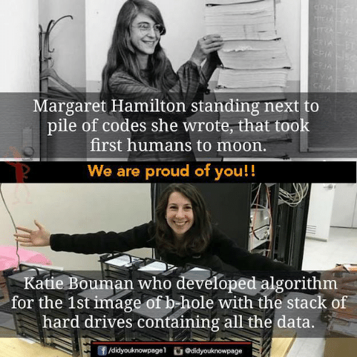 Margaret: Margaret Hamilton standing next to  pile of codes she wrote, that took  first humans to moon.  We are proud of you!!  Katie Bouman who developed algorithm  for the 1st image of b hole with the stack of  hard drives containing all the data.  団/didyouknowpage1  舀@d.dyouknowpage