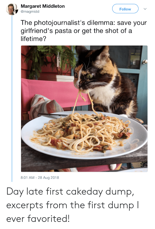 Margaret: Margaret Middleton  @magmidd  Follow  The photojournalist's dilemma: save your  girlfriend's pasta or get the shot of a  lifetime?  8:01 AM-28 Aug 2018 Day late first cakeday dump, excerpts from the first dump I ever favorited!
