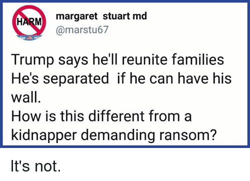 Memes, Trump, and Hell: margaret stuart md  @marstu67  Trump says he'll reunite families  He's separated if he can have his  wall  How is this different from a  kidnapper demanding ransom? It's not.