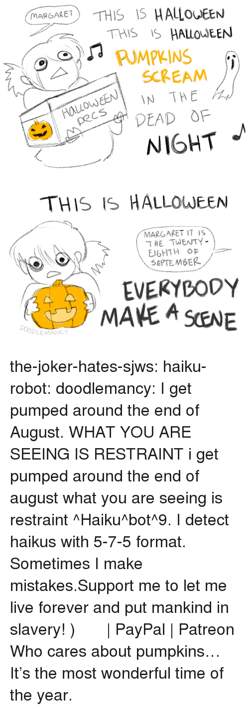 Haiku: MARGARET  THIS IS HALOEEN  PUMPKINS  EN IN THE  DEAD OF  SCREAM  od  NIGHT   THIS IS HALLOWEEN  MARGARET IT IS  THE TWENTY  SEPTEMBER  EVEKYBODY  MANE A SENE  Do the-joker-hates-sjws:  haiku-robot: doodlemancy: I get pumped around the end of August. WHAT YOU ARE SEEING IS RESTRAINT  i get pumped around the end of august what you are seeing is restraint ^Haiku^bot^9. I detect haikus with 5-7-5 format. Sometimes I make mistakes.Support me to let me live forever and put mankind in slavery! づ◕‿◕。)づ  | PayPal | Patreon   Who cares about pumpkins… It's the most wonderful time of the year.