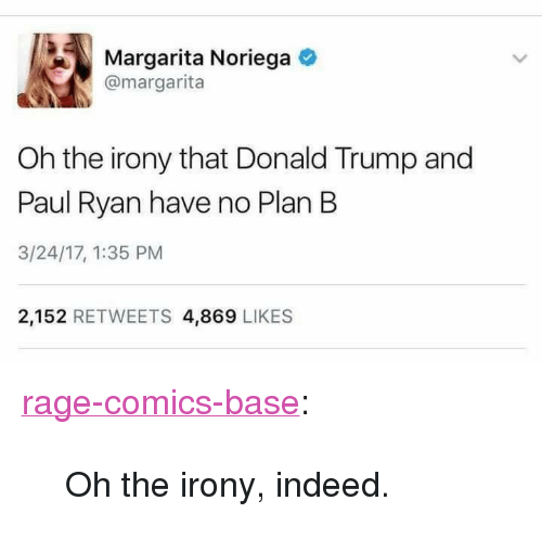"Oh The Irony: Margarita Noriega  @margarita  Oh the irony that Donald Trump and  Paul Ryan have no Plan B  3/24/17, 1:35 PM  2,152 RETWEETS 4,869 LIKES <p><a href=""http://ragecomicsbase.com/post/158797520177/oh-the-irony-indeed"" class=""tumblr_blog"">rage-comics-base</a>:</p>  <blockquote><p>Oh the irony, indeed.</p></blockquote>"