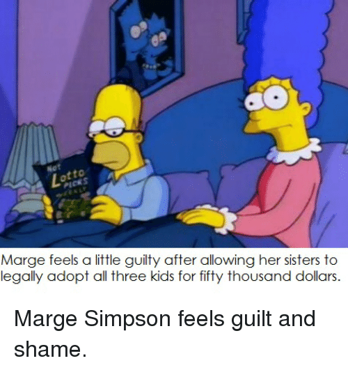 Marge Simpson, Sister, Sister, and Kids: Marge feels a little guilty after allowing her sisters to  legally adopt all three kids for fifty thousand dollars. Marge Simpson feels guilt and shame.