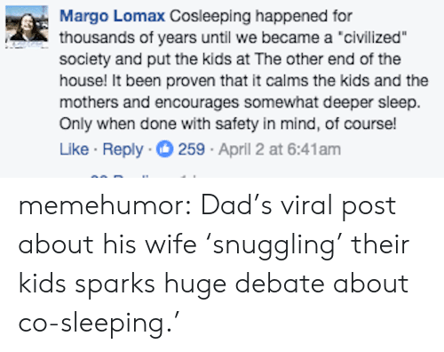 """margo: Margo Lomax Cosleeping happened for  thousands of years until we became a 'civilized""""  society and put the kids at The other end of the  house! It been proven that it calms the kids and the  mothers and encourages somewhat deeper sleep.  Only when done with safety in mind, of course!  Like Reply 259 April 2 at 6:41am memehumor:  Dad's viral post about his wife 'snuggling' their kids sparks huge debate about co-sleeping.'"""