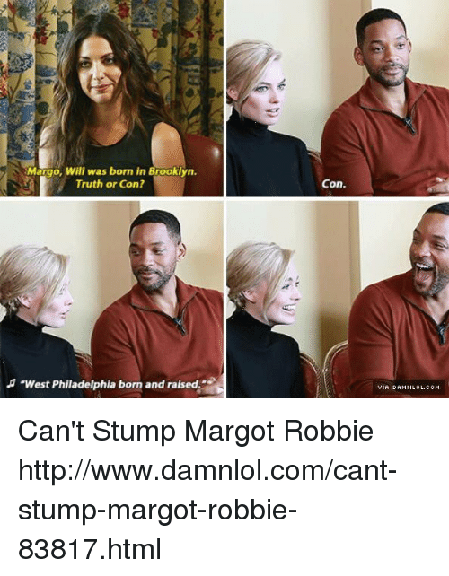 """margo: Margo, Will was born in Brooklyn.  Truth or Con?  """"West Philadelphia born and raised  Con. Can't Stump Margot Robbie http://www.damnlol.com/cant-stump-margot-robbie-83817.html"""