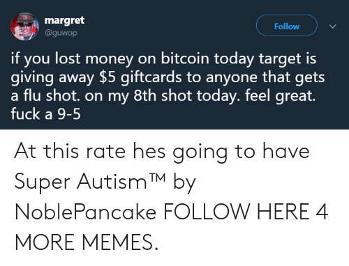 Bitcoin: margret  @guwop  Follow  if you lost money on bitcoin today target is  giving away $5 giftcards to anyone that gets  a flu shot. on my 8th shot today. feel great.  fuck a 9-5 At this rate hes going to have Super Autism™ by NoblePancake FOLLOW HERE 4 MORE MEMES.