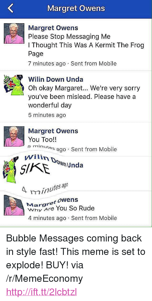 """Kermit the Frog: Margret Owens  Margret Owens  Please Stop Messaging Me  l Thought This Was A Kermit The Frog  Page  7 minutes ago Sent from Mobile  Wi lin Down Unda  Oh okay Margaret... We're very sorry  you've been mislead. Please have a  wonderful day  5 minutes ago  Margret Owens  You Too!!  5 minutes  es ago Sent from Mobile  ownUnda  ag  inutes  Margret oWens  Why Are You So Rude  4 minutes ago Sent from Mobile <p>Bubble Messages coming back in style fast! This meme is set to explode! BUY! via /r/MemeEconomy <a href=""""http://ift.tt/2lcbtzl"""">http://ift.tt/2lcbtzl</a></p>"""