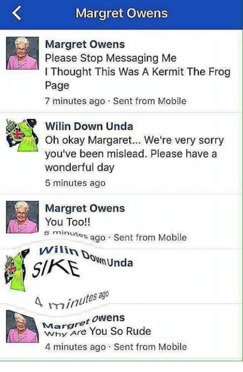 Kermit the Frog, Rude, and Mobile: Margret Owens  Please Stop Messaging Me  l Thought This Was A Kermit The Frog  Page  7 minutes ago Sent from Mobile  Wilin Down Unda  Oh okay Margaret... We're very sorry  you've been mislead. Please have a  wonderful day  5 minutes ago  Margret Owens  You Too!!  5 minutes ago Sent from Mobile  Unda  s ago  mn  Margret Owens  Rude  You So 4 minutes ago Sent from Mobile