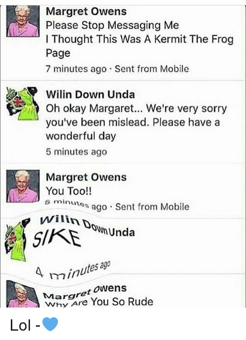 Kermit the Frog, Lol, and Memes: Margret Owens  Please Stop Messaging Me  l Thought This Was A Kermit The Frog  Page  7 minutes ago Sent from Mobile  Wilin Down Unda  you've been mislead. Please have a  wonderful day  5 minutes ago  Margret  owens  You Too!!  s minutes  ago Sent from Mobile  Unda  A min  Margret  Owens  Rude  You So Lol -💙