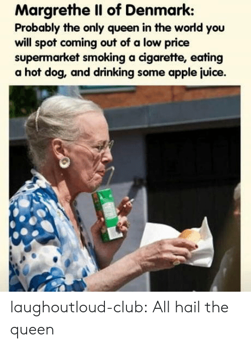 the queen: Margrethe Il of Denmark:  Probably the only queen in the world you  will spot coming out of a low price  supermarket smoking a cigarette, eating  a hot dog, and drinking some apple juice. laughoutloud-club:  All hail the queen