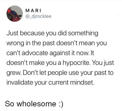 Hypocrite: MARI  @_djrocklee  Just because you did something  wrong in the past doesn't mean you  can't advocate against it now. It  doesn't make you a hypocrite. You just  grew. Don't let people use your past to  invalidate your current mindset. So wholesome :)
