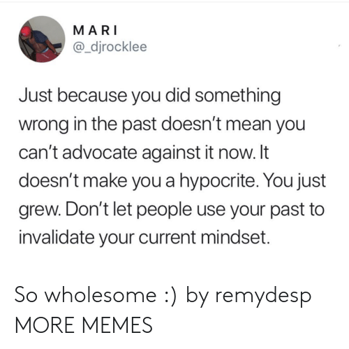 Hypocrite: MARI  @_djrocklee  Just because you did something  wrong in the past doesn't mean you  can't advocate against it now. It  doesn't make you a hypocrite. You just  grew. Don't let people use your past to  invalidate your current mindset. So wholesome :) by remydesp MORE MEMES