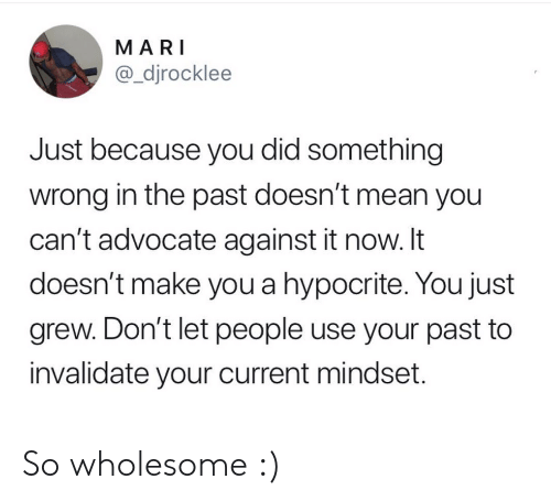 Mari: MARI  @_djrocklee  Just because you did something  wrong in the past doesn't mean you  can't advocate against it now. It  doesn't make you a hypocrite. You just  grew. Don't let people use your past to  invalidate your current mindset. So wholesome :)