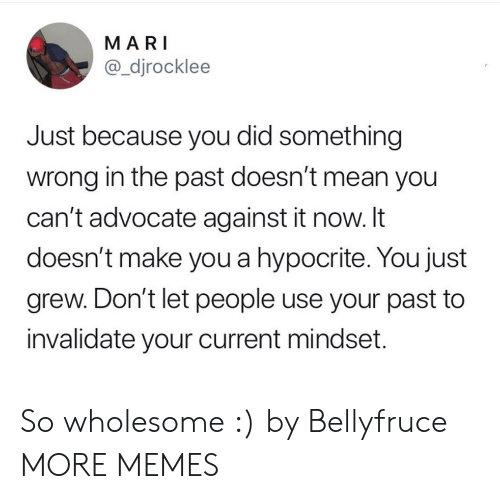Mari: MARI  @_djrocklee  Just because you did something  wrong in the past doesn't mean you  can't advocate against it now. It  doesn't make you a hypocrite. You just  grew. Don't let people use your past to  invalidate your current mindset. So wholesome :) by Bellyfruce MORE MEMES