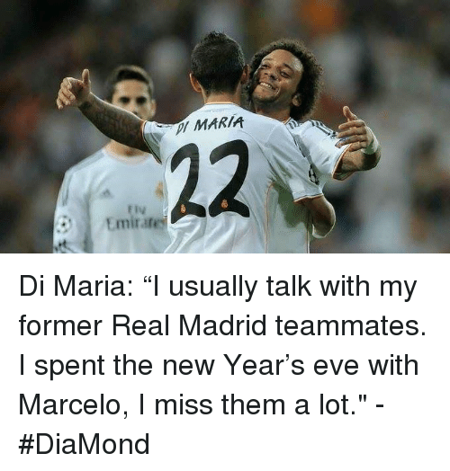 "Memes, 🤖, and Madrid: MARIA  22  ly  Emirate Di Maria: ""I usually talk with my former Real Madrid teammates. I spent the new Year's eve with Marcelo, I miss them a lot.""  -#DiaMond"