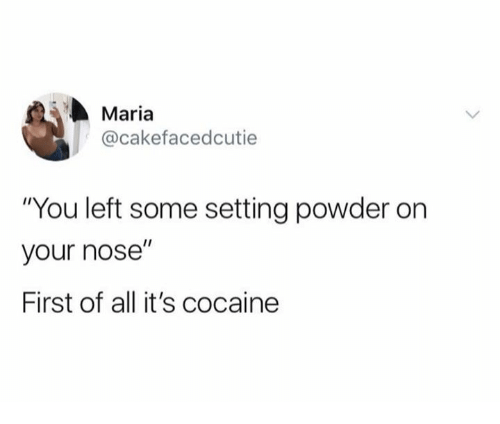 "Cocaine, Powder, and All: Maria  @cakefacedcutie  ""You left some setting powder on  your nose""  First of all it's cocaine"